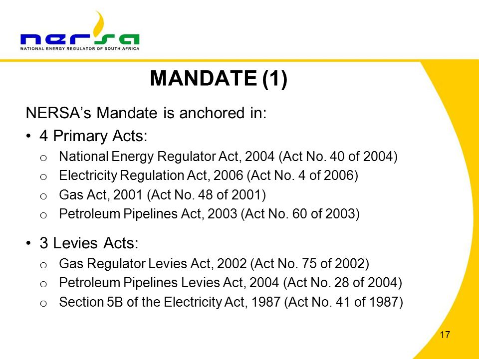 17 MANDATE (1) NERSA's Mandate is anchored in: 4 Primary Acts: o National Energy Regulator Act, 2004 (Act No.