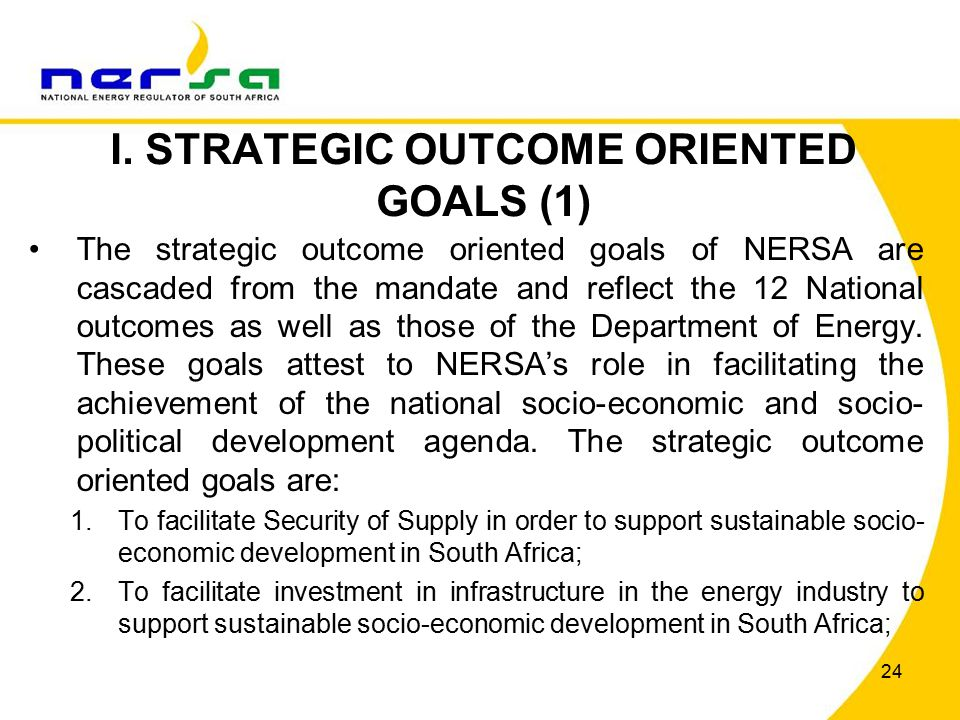 24 I. STRATEGIC OUTCOME ORIENTED GOALS (1) The strategic outcome oriented goals of NERSA are cascaded from the mandate and reflect the 12 National out