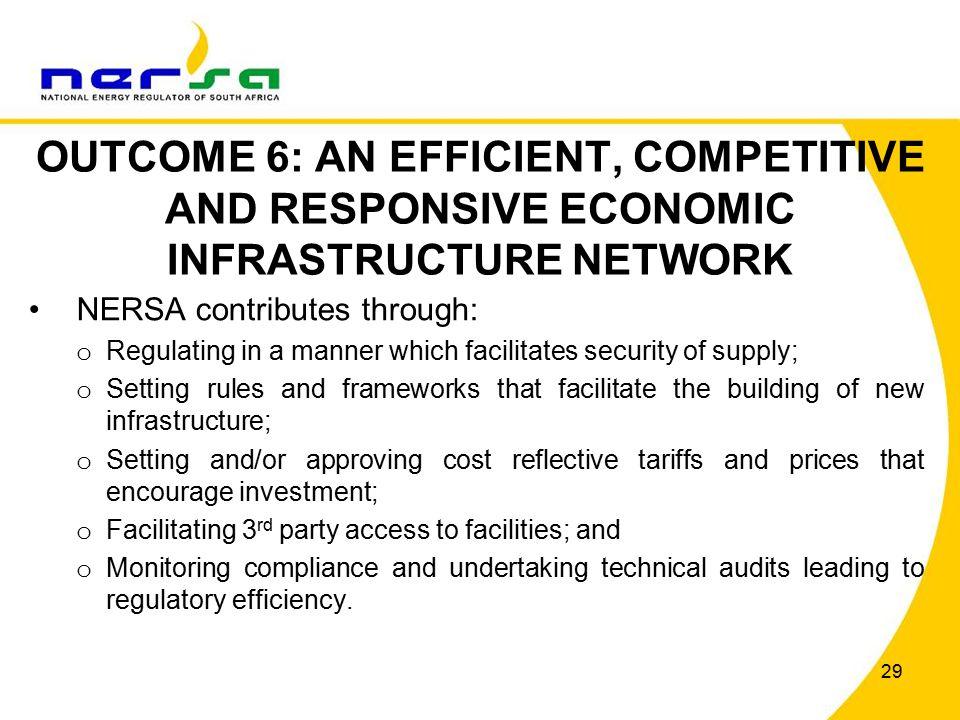29 OUTCOME 6: AN EFFICIENT, COMPETITIVE AND RESPONSIVE ECONOMIC INFRASTRUCTURE NETWORK NERSA contributes through: o Regulating in a manner which facilitates security of supply; o Setting rules and frameworks that facilitate the building of new infrastructure; o Setting and/or approving cost reflective tariffs and prices that encourage investment; o Facilitating 3 rd party access to facilities; and o Monitoring compliance and undertaking technical audits leading to regulatory efficiency.