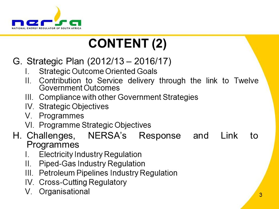 4 CONTENT (3) I.Annual Performance Plan (2013/14 – 2015/16) I.Electricity Industry Regulation II.Piped-Gas Industry Regulation III.Petroleum Pipelines Industry Regulation IV.Cross-Cutting Regulation V.Organisational J.Budget and Funding (2013/14) I.Ring-fencing Methodology II.Budget and Funding (2013/14) III.Programme Budgets (2013/14) K.Conclusion