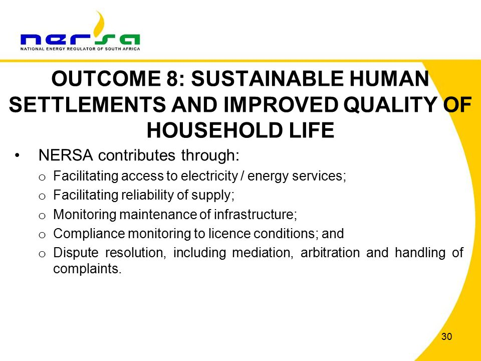 30 OUTCOME 8: SUSTAINABLE HUMAN SETTLEMENTS AND IMPROVED QUALITY OF HOUSEHOLD LIFE NERSA contributes through: o Facilitating access to electricity / energy services; o Facilitating reliability of supply; o Monitoring maintenance of infrastructure; o Compliance monitoring to licence conditions; and o Dispute resolution, including mediation, arbitration and handling of complaints.