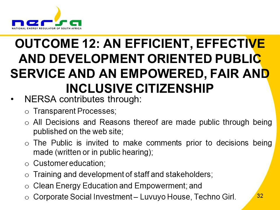 32 OUTCOME 12: AN EFFICIENT, EFFECTIVE AND DEVELOPMENT ORIENTED PUBLIC SERVICE AND AN EMPOWERED, FAIR AND INCLUSIVE CITIZENSHIP NERSA contributes through: o Transparent Processes; o All Decisions and Reasons thereof are made public through being published on the web site; o The Public is invited to make comments prior to decisions being made (written or in public hearing); o Customer education; o Training and development of staff and stakeholders; o Clean Energy Education and Empowerment; and o Corporate Social Investment – Luvuyo House, Techno Girl.