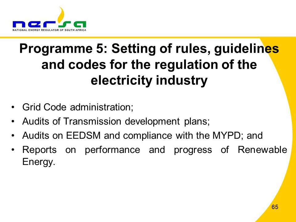 65 Programme 5: Setting of rules, guidelines and codes for the regulation of the electricity industry Grid Code administration; Audits of Transmission development plans; Audits on EEDSM and compliance with the MYPD; and Reports on performance and progress of Renewable Energy.