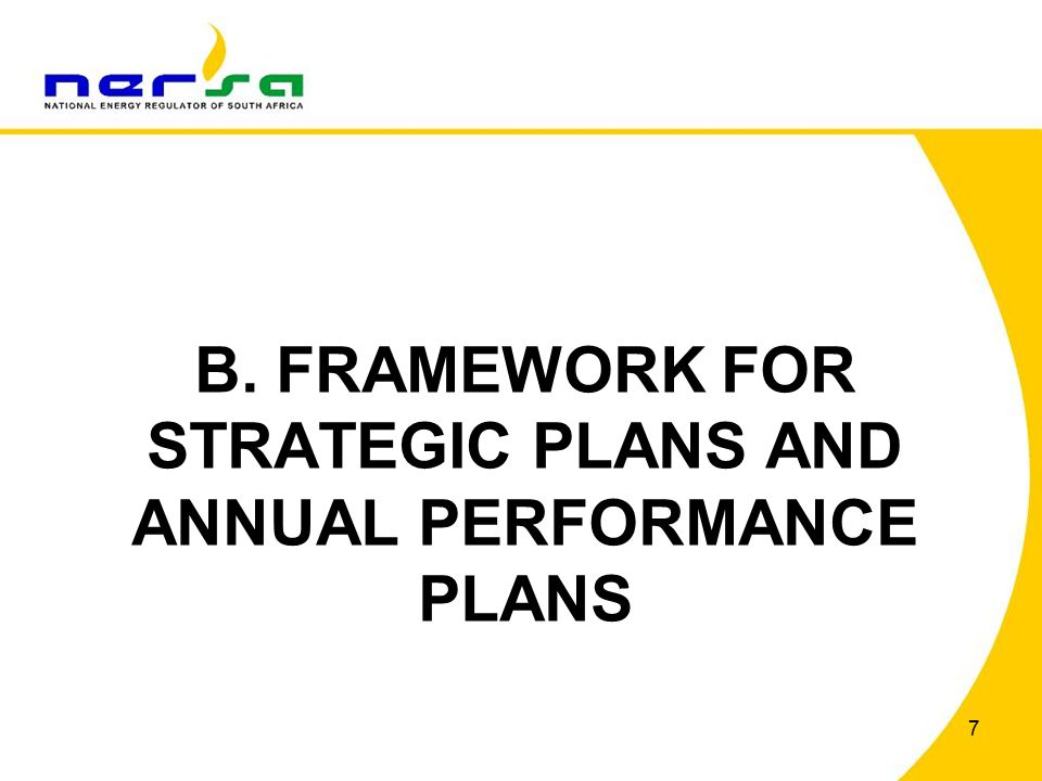8 FRAMEWORK FOR STRATEGIC PLANS AND ANNUAL PERFORMANCE PLANS (1) Published by National Treasury in August 2010 Applicable to all national and provincial departments, constitutional institutions and public entities in the development of their strategic plans Applicable from 2012/13 for Schedule 3A Public Entities NERSA is required to: o Produce and table a Strategic Plan with a five-year planning horizon; o Produce and table an Annual Performance Plan including forward projections for a further two years, with annual and performance targets, where appropriate; and o Identify a core set of indicators needed to monitor institutional performance.