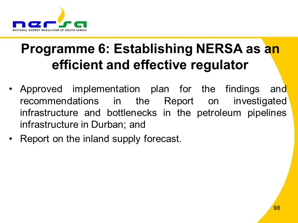 98 Programme 6: Establishing NERSA as an efficient and effective regulator Approved implementation plan for the findings and recommendations in the Report on investigated infrastructure and bottlenecks in the petroleum pipelines infrastructure in Durban; and Report on the inland supply forecast.