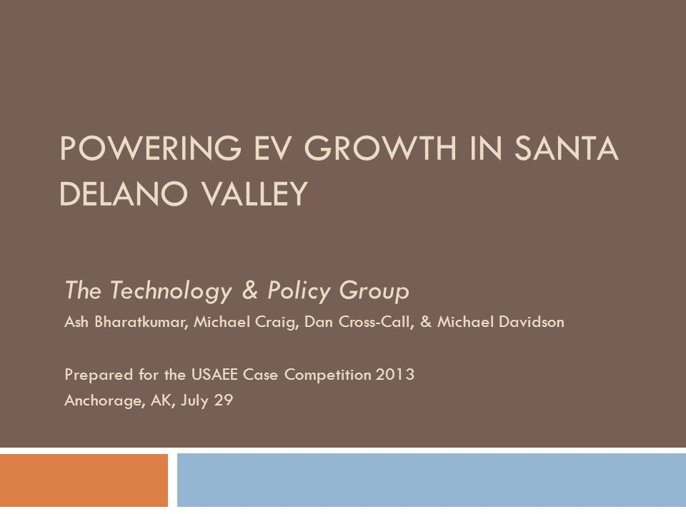 POWERING EV GROWTH IN SANTA DELANO VALLEY The Technology & Policy Group Ash Bharatkumar, Michael Craig, Dan Cross-Call, & Michael Davidson Prepared for the USAEE Case Competition 2013 Anchorage, AK, July 29