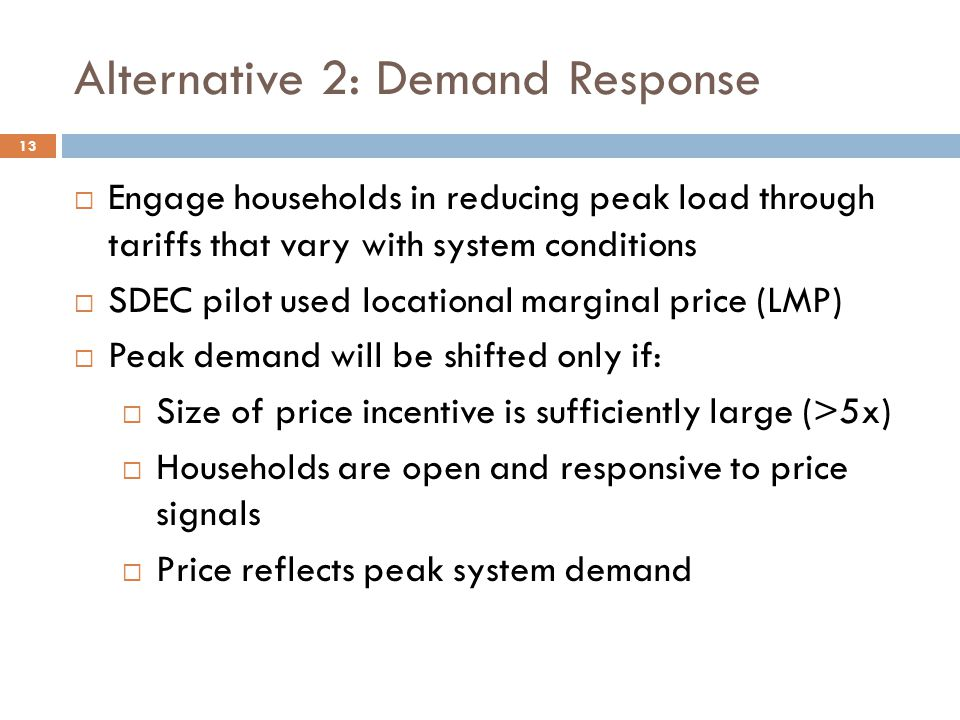 Alternative 2: Demand Response  Engage households in reducing peak load through tariffs that vary with system conditions  SDEC pilot used locational marginal price (LMP)  Peak demand will be shifted only if:  Size of price incentive is sufficiently large (>5x)  Households are open and responsive to price signals  Price reflects peak system demand 13