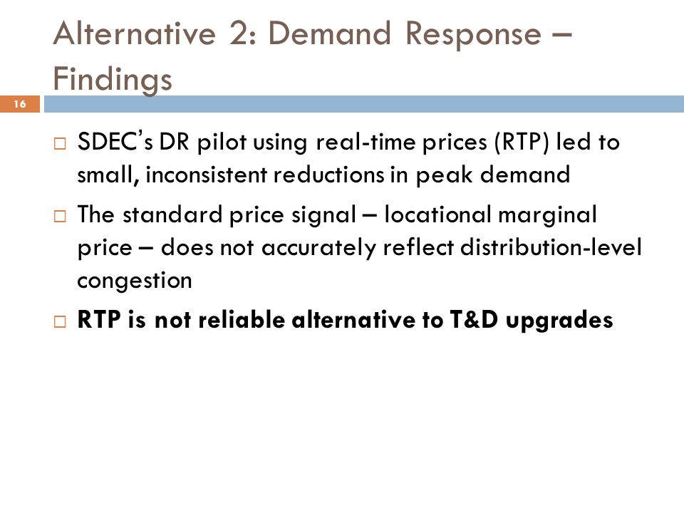Alternative 2: Demand Response – Findings  SDEC's DR pilot using real-time prices (RTP) led to small, inconsistent reductions in peak demand  The standard price signal – locational marginal price – does not accurately reflect distribution-level congestion  RTP is not reliable alternative to T&D upgrades 16