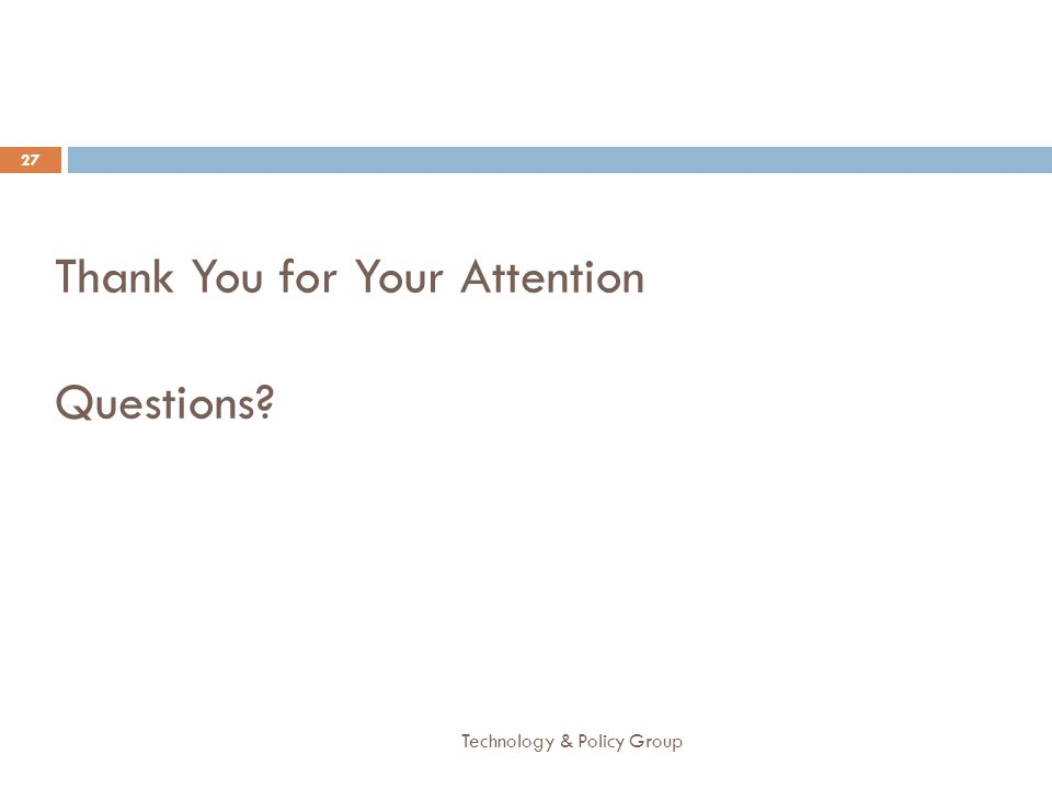 Thank You for Your Attention Questions? Technology & Policy Group 27