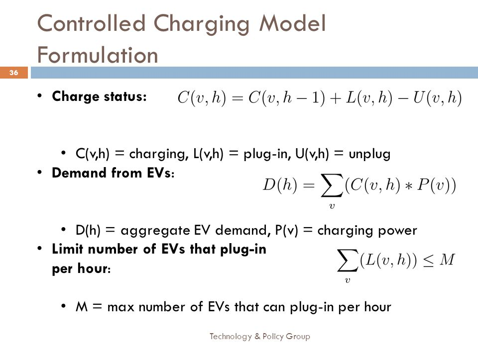 Controlled Charging Model Formulation Technology & Policy Group 36 Charge status: C(v,h) = charging, L(v,h) = plug-in, U(v,h) = unplug Demand from EVs: D(h) = aggregate EV demand, P(v) = charging power Limit number of EVs that plug-in per hour: M = max number of EVs that can plug-in per hour