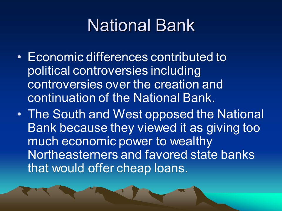 National Bank Economic differences contributed to political controversies including controversies over the creation and continuation of the National B