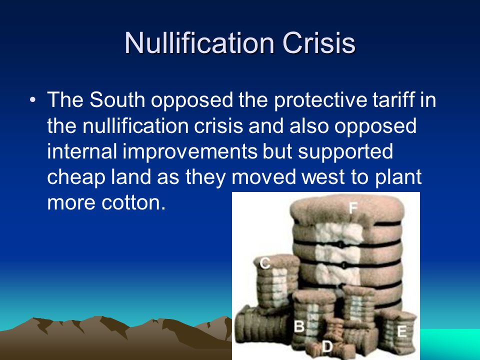 Nullification Crisis The South opposed the protective tariff in the nullification crisis and also opposed internal improvements but supported cheap la