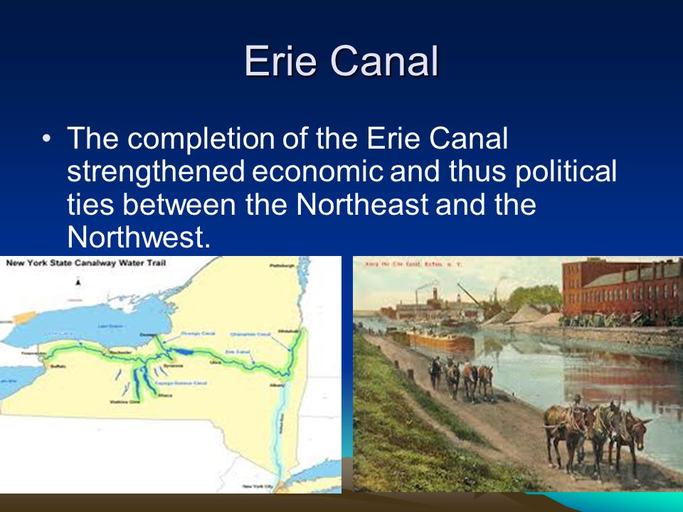 Erie Canal The completion of the Erie Canal strengthened economic and thus political ties between the Northeast and the Northwest.