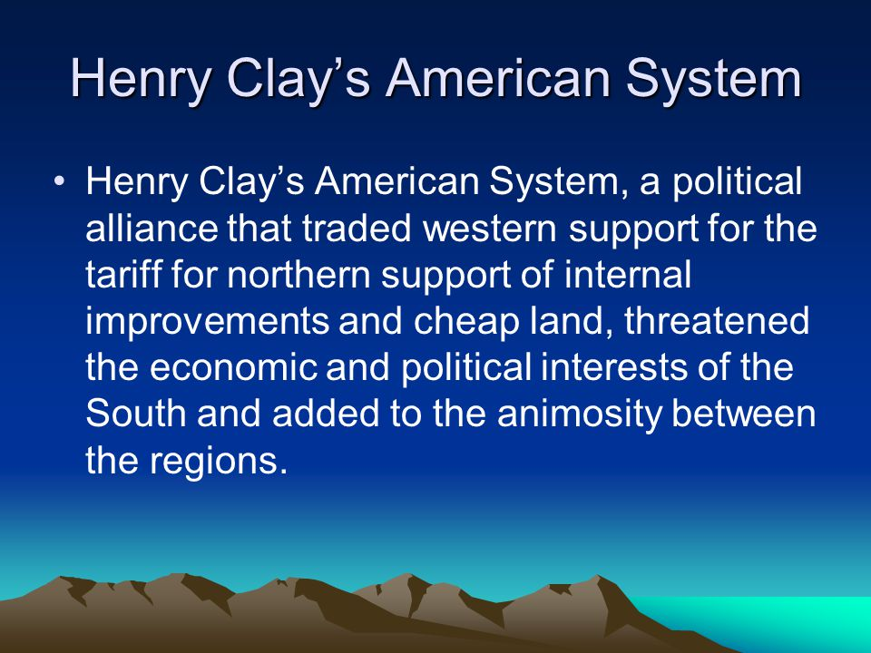 Henry Clay's American System Henry Clay's American System, a political alliance that traded western support for the tariff for northern support of int