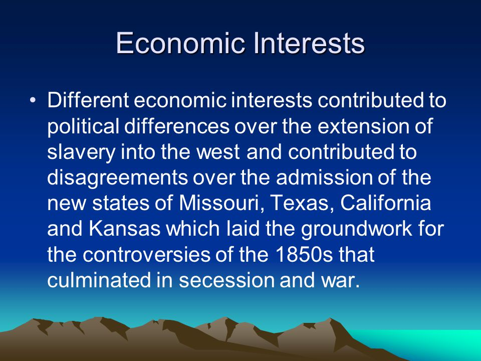 Economic Interests Different economic interests contributed to political differences over the extension of slavery into the west and contributed to disagreements over the admission of the new states of Missouri, Texas, California and Kansas which laid the groundwork for the controversies of the 1850s that culminated in secession and war.