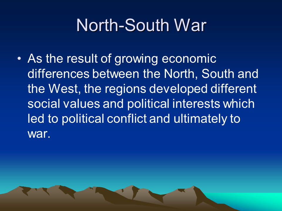 North-South War As the result of growing economic differences between the North, South and the West, the regions developed different social values and