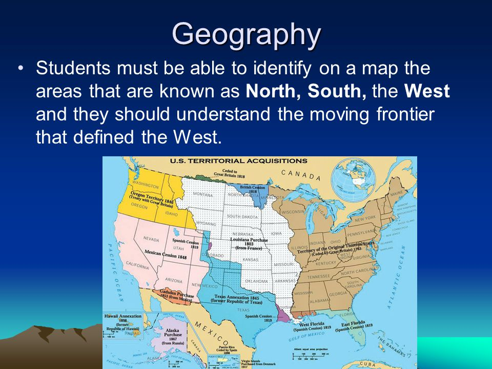 Geography Students must be able to identify on a map the areas that are known as North, South, the West and they should understand the moving frontier that defined the West.