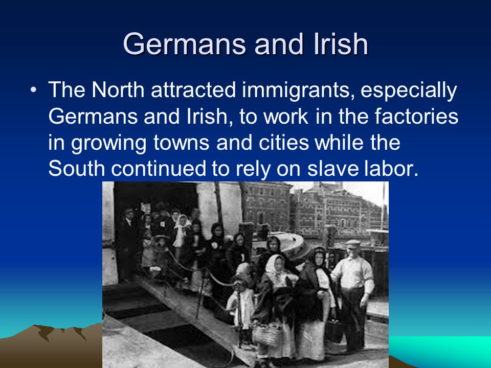 Germans and Irish The North attracted immigrants, especially Germans and Irish, to work in the factories in growing towns and cities while the South c