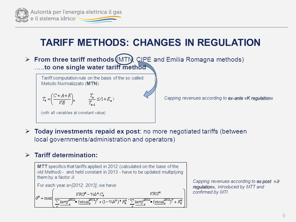 TARIFF METHODS: CHANGES IN REGULATION  From three tariff methods (MTN, CIPE and Emilia Romagna methods) …..to one single water tariff method  Today investments repaid ex post: no more negotiated tariffs (between local governments/administration and operators)  Tariff determination: 9 Tariff computation rule on the basis of the so called Metodo Normalizzato (MTN): (with all variables at constant value) ex-ante «K regulation» Capping revenues according to ex-ante «K regulation» MTT specifics that tariffs applied in 2012 (calculated on the base of the old Method) - and held constant in 2013 - have to be updated multiplying them by a factor.