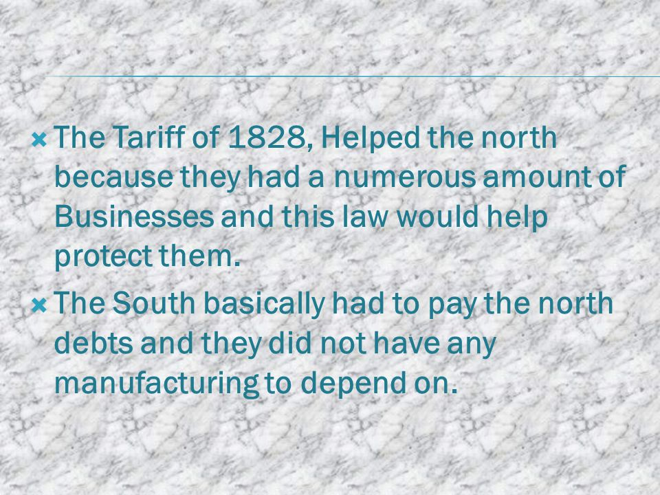  The Tariff of 1828, Helped the north because they had a numerous amount of Businesses and this law would help protect them.