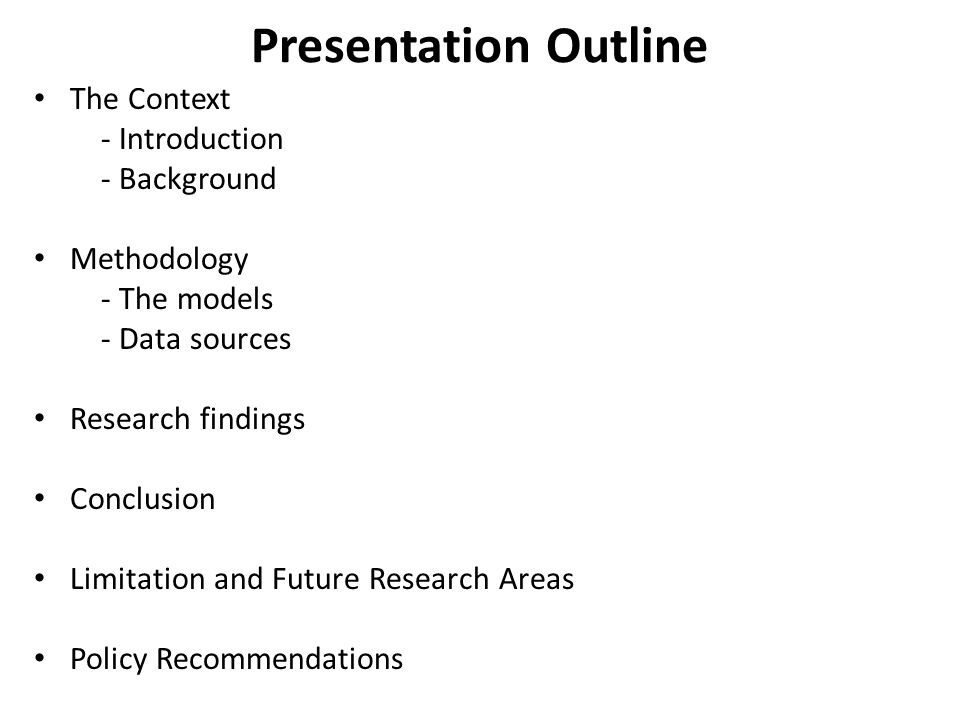 Presentation Outline The Context - Introduction - Background Methodology - The models - Data sources Research findings Conclusion Limitation and Future Research Areas Policy Recommendations