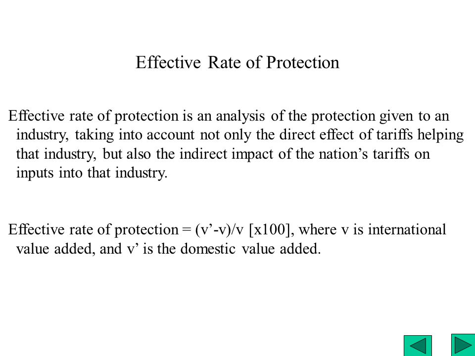 Effective Rate of Protection Effective rate of protection is an analysis of the protection given to an industry, taking into account not only the direct effect of tariffs helping that industry, but also the indirect impact of the nation's tariffs on inputs into that industry.