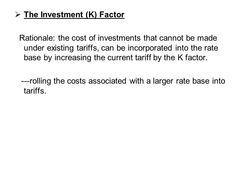  The Investment (K) Factor Rationale: the cost of investments that cannot be made under existing tariffs, can be incorporated into the rate base by i