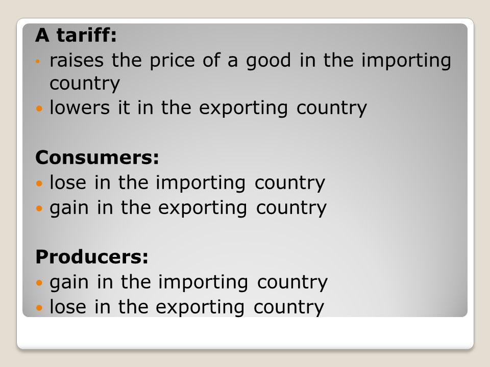 A tariff: raises the price of a good in the importing country lowers it in the exporting country Consumers: lose in the importing country gain in the exporting country Producers: gain in the importing country lose in the exporting country