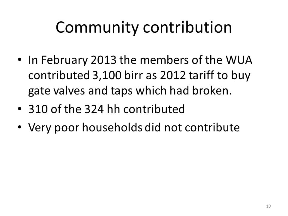 Community contribution In February 2013 the members of the WUA contributed 3,100 birr as 2012 tariff to buy gate valves and taps which had broken.