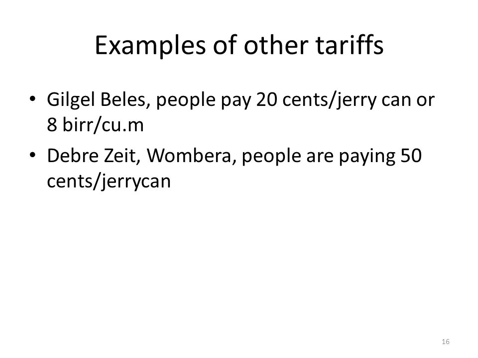 Examples of other tariffs Gilgel Beles, people pay 20 cents/jerry can or 8 birr/cu.m Debre Zeit, Wombera, people are paying 50 cents/jerrycan 16