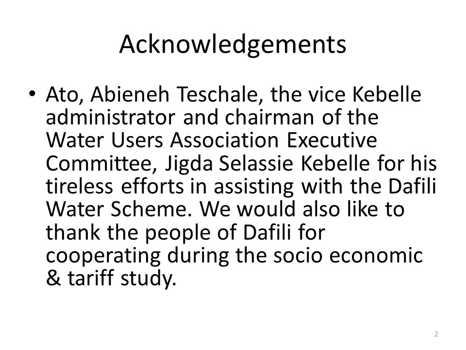 Acknowledgements Ato, Abieneh Teschale, the vice Kebelle administrator and chairman of the Water Users Association Executive Committee, Jigda Selassie Kebelle for his tireless efforts in assisting with the Dafili Water Scheme.