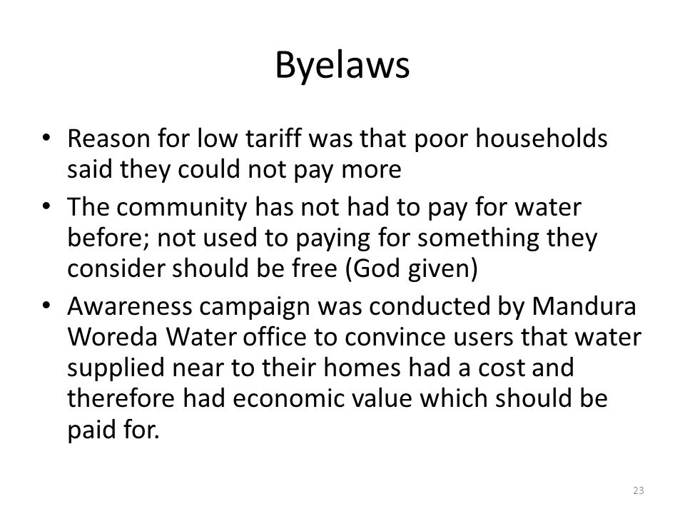 Byelaws Reason for low tariff was that poor households said they could not pay more The community has not had to pay for water before; not used to paying for something they consider should be free (God given) Awareness campaign was conducted by Mandura Woreda Water office to convince users that water supplied near to their homes had a cost and therefore had economic value which should be paid for.