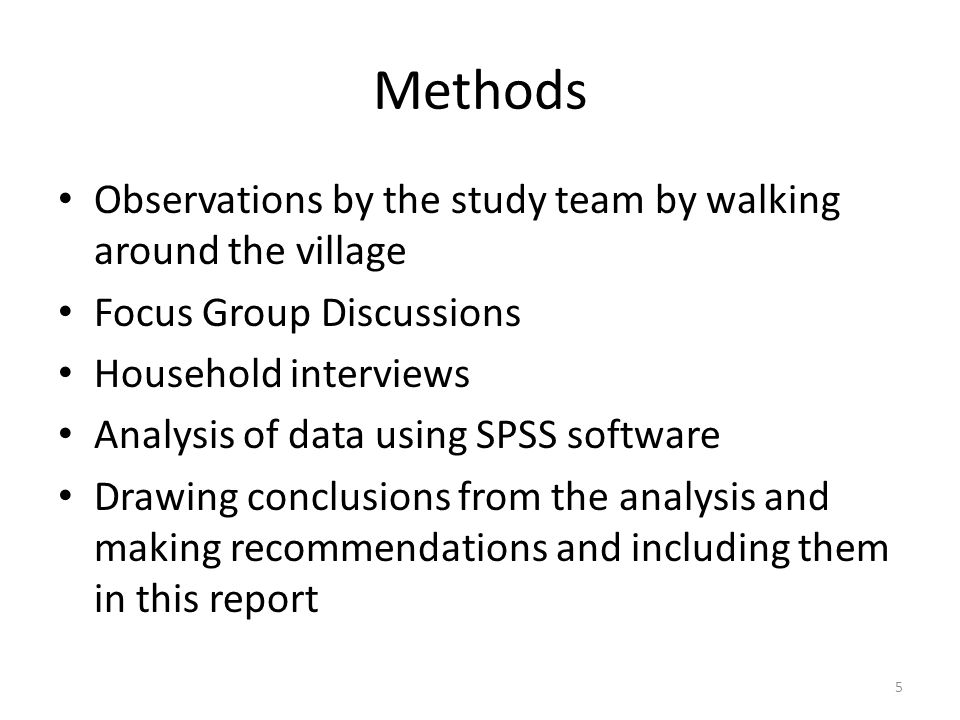 Methods Observations by the study team by walking around the village Focus Group Discussions Household interviews Analysis of data using SPSS software Drawing conclusions from the analysis and making recommendations and including them in this report 5