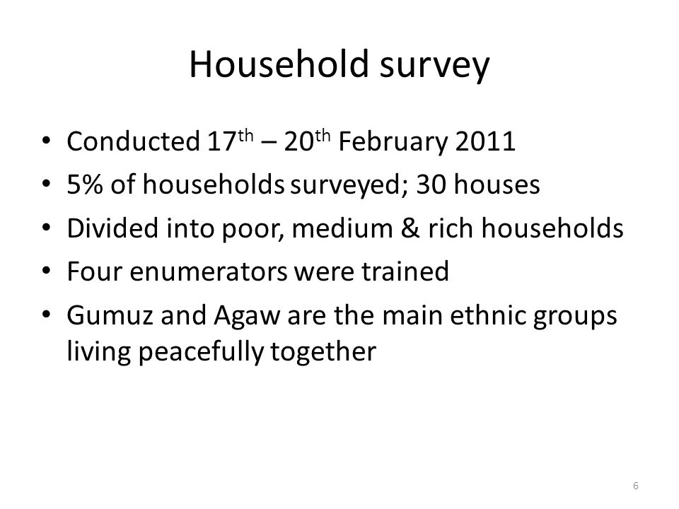 Household survey Conducted 17 th – 20 th February 2011 5% of households surveyed; 30 houses Divided into poor, medium & rich households Four enumerators were trained Gumuz and Agaw are the main ethnic groups living peacefully together 6