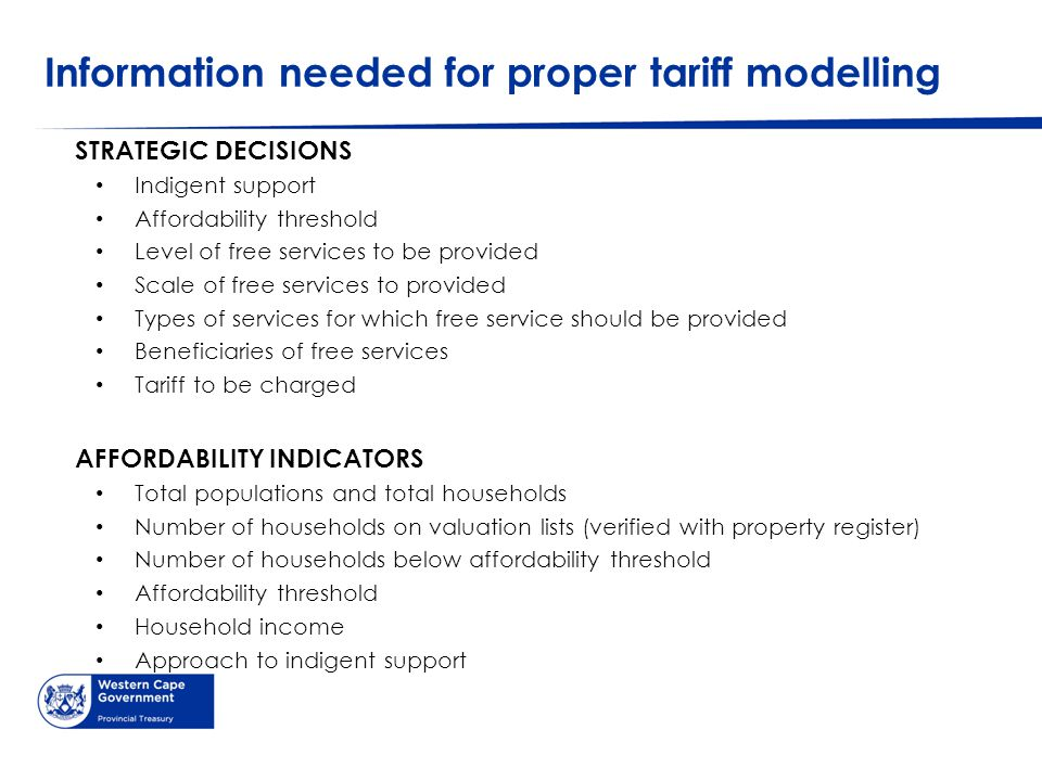 Information needed for proper tariff modelling STRATEGIC DECISIONS Indigent support Affordability threshold Level of free services to be provided Scale of free services to provided Types of services for which free service should be provided Beneficiaries of free services Tariff to be charged AFFORDABILITY INDICATORS Total populations and total households Number of households on valuation lists (verified with property register) Number of households below affordability threshold Affordability threshold Household income Approach to indigent support