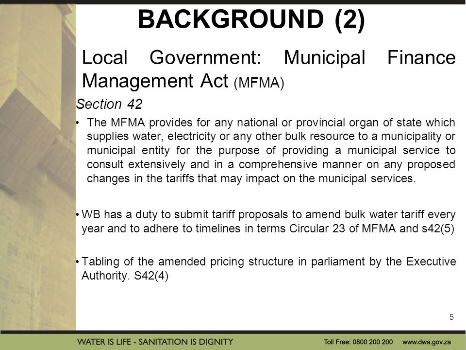 BACKGROUND (2) Local Government: Municipal Finance Management Act (MFMA) Section 42 The MFMA provides for any national or provincial organ of state which supplies water, electricity or any other bulk resource to a municipality or municipal entity for the purpose of providing a municipal service to consult extensively and in a comprehensive manner on any proposed changes in the tariffs that may impact on the municipal services.