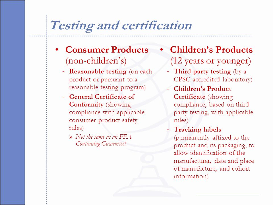 Testing and certification Consumer Products (non-children's) - Reasonable testing (on each product or pursuant to a reasonable testing program) - General Certificate of Conformity (showing compliance with applicable consumer product safety rules)  Not the same as an FFA Continuing Guarantee.
