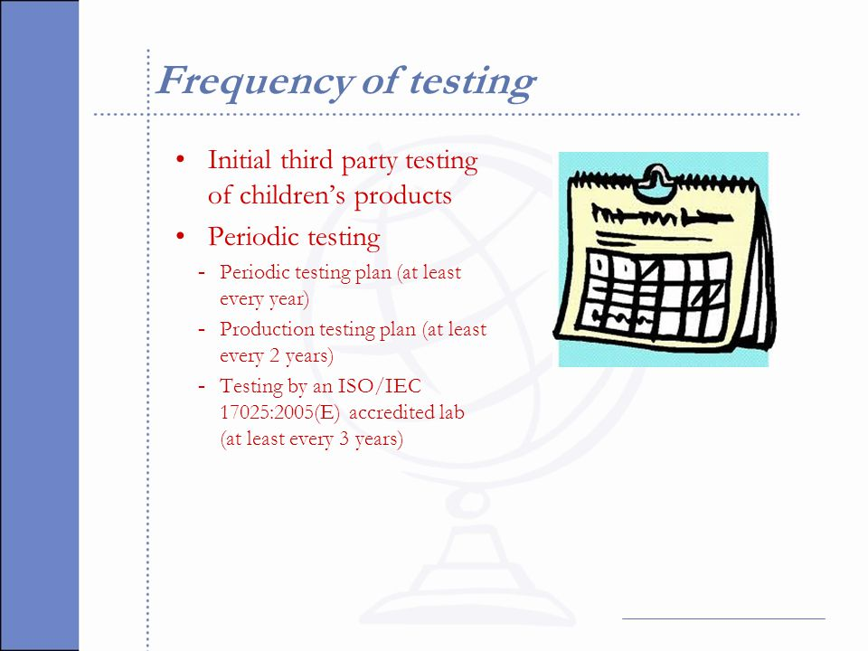 Frequency of testing Initial third party testing of children's products Periodic testing - Periodic testing plan (at least every year) - Production testing plan (at least every 2 years) - Testing by an ISO/IEC 17025:2005(E) accredited lab (at least every 3 years)