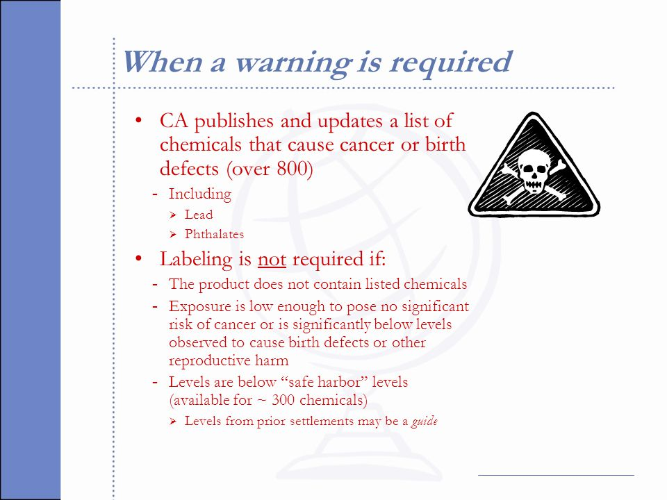 When a warning is required CA publishes and updates a list of chemicals that cause cancer or birth defects (over 800) - Including  Lead  Phthalates Labeling is not required if: - The product does not contain listed chemicals - Exposure is low enough to pose no significant risk of cancer or is significantly below levels observed to cause birth defects or other reproductive harm - Levels are below safe harbor levels (available for ~ 300 chemicals)  Levels from prior settlements may be a guide