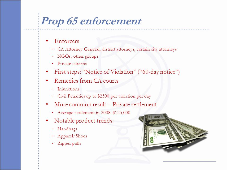 Prop 65 enforcement Enforcers - CA Attorney General, district attorneys, certain city attorneys - NGOs, other groups - Private citizens First steps: Notice of Violation ( 60-day notice ) Remedies from CA courts - Injunctions - Civil Penalties up to $2500 per violation per day More common result – Private settlement - Average settlement in 2008: $125,000 Notable product trends: - Handbags - Apparel/Shoes - Zipper pulls
