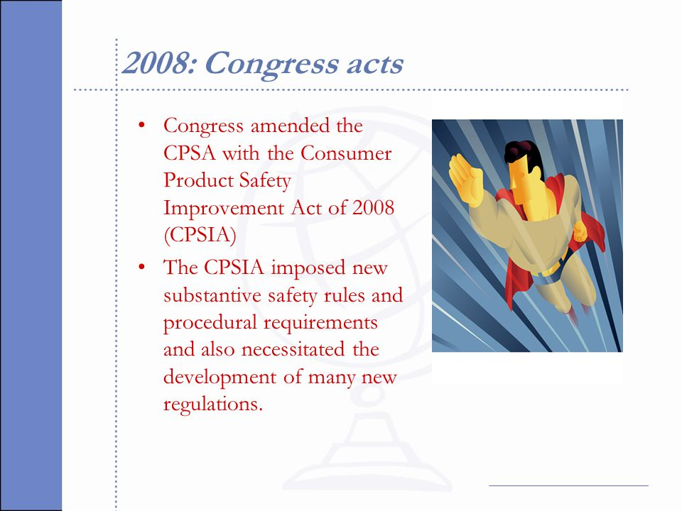 2008: Congress acts Congress amended the CPSA with the Consumer Product Safety Improvement Act of 2008 (CPSIA) The CPSIA imposed new substantive safety rules and procedural requirements and also necessitated the development of many new regulations.