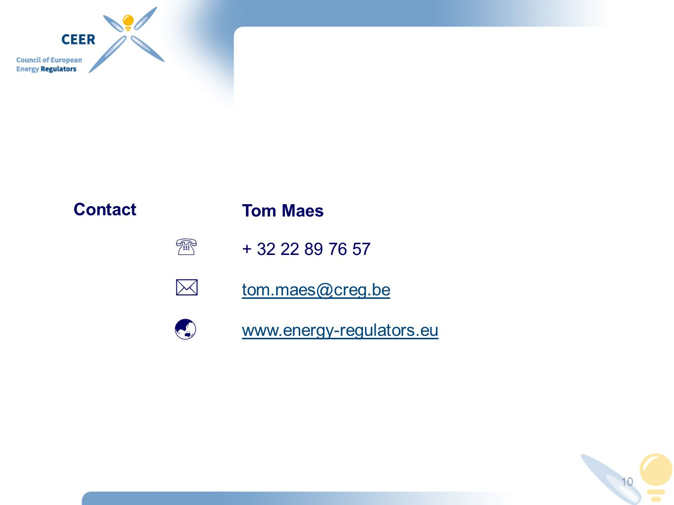 10 Tom Maes  + 32 22 89 76 57  tom.maes@creg.be tom.maes@creg.be  www.energy-regulators.eu www.energy-regulators.eu Contact