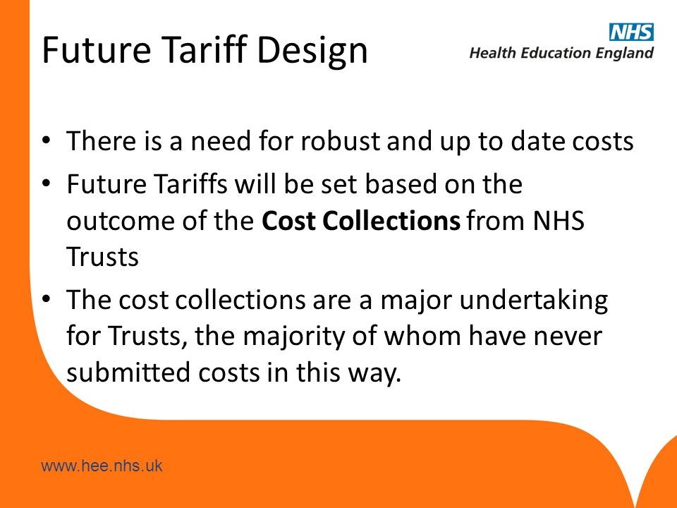 www.hee.nhs.uk Future Tariff Design There is a need for robust and up to date costs Future Tariffs will be set based on the outcome of the Cost Collections from NHS Trusts The cost collections are a major undertaking for Trusts, the majority of whom have never submitted costs in this way.