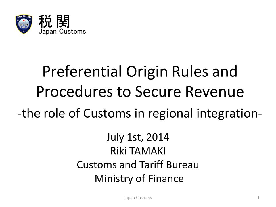 July 1st, 2014 Riki TAMAKI Customs and Tariff Bureau Ministry of Finance Preferential Origin Rules and Procedures to Secure Revenue -the role of Customs in regional integration- 1Japan Customs
