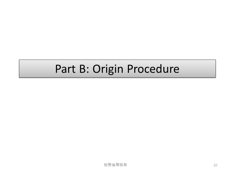 Part B: Origin Procedure 財務省関税局 10