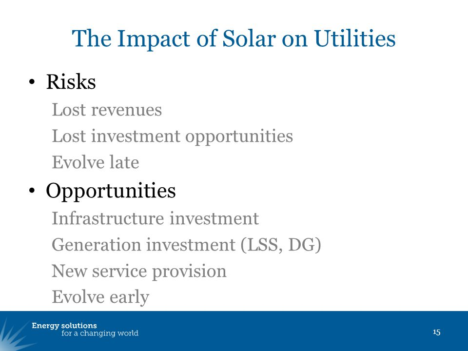 The Impact of Solar on Utilities Risks Lost revenues Lost investment opportunities Evolve late Opportunities Infrastructure investment Generation investment (LSS, DG) New service provision Evolve early 15