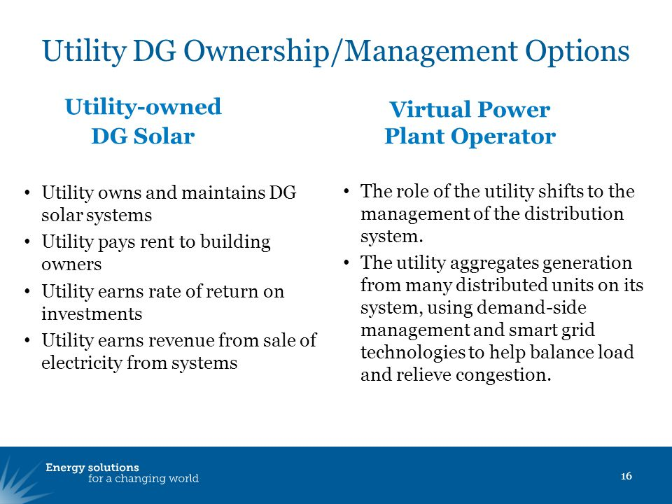 Utility DG Ownership/Management Options 16 Utility owns and maintains DG solar systems Utility pays rent to building owners Utility earns rate of return on investments Utility earns revenue from sale of electricity from systems The role of the utility shifts to the management of the distribution system.