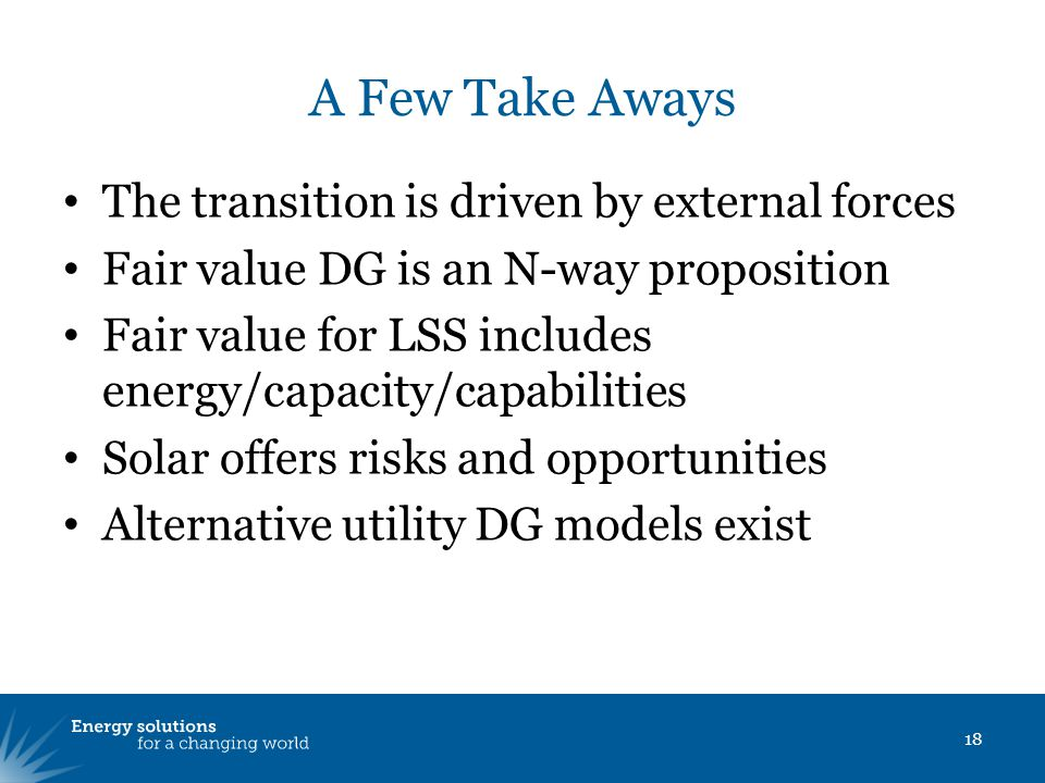 A Few Take Aways The transition is driven by external forces Fair value DG is an N-way proposition Fair value for LSS includes energy/capacity/capabilities Solar offers risks and opportunities Alternative utility DG models exist 18