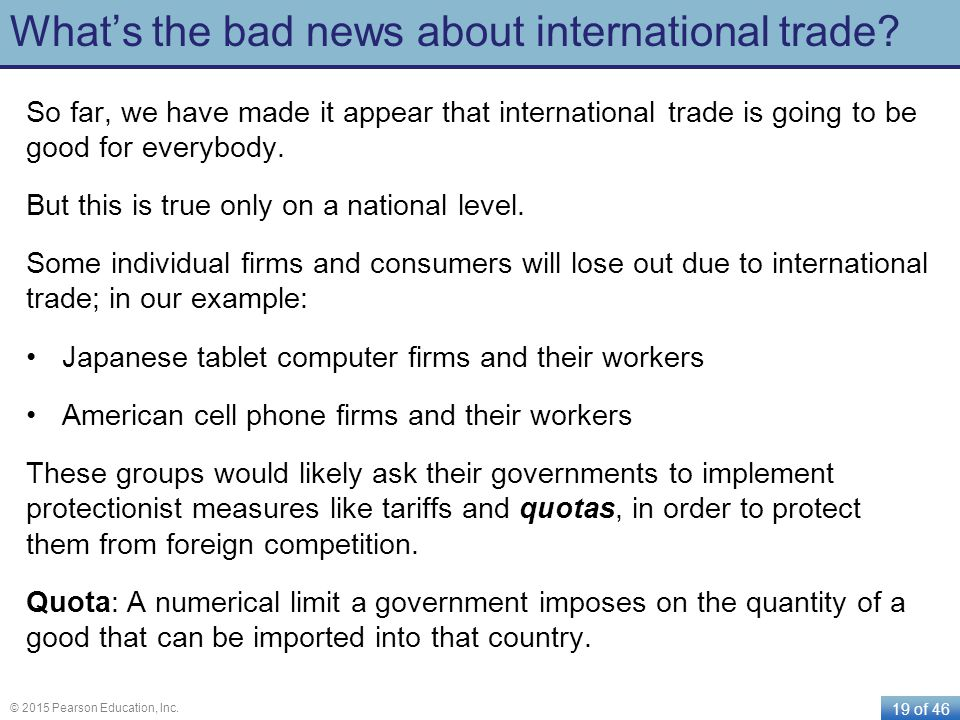 19 of 46 © 2015 Pearson Education, Inc. What's the bad news about international trade? So far, we have made it appear that international trade is goin