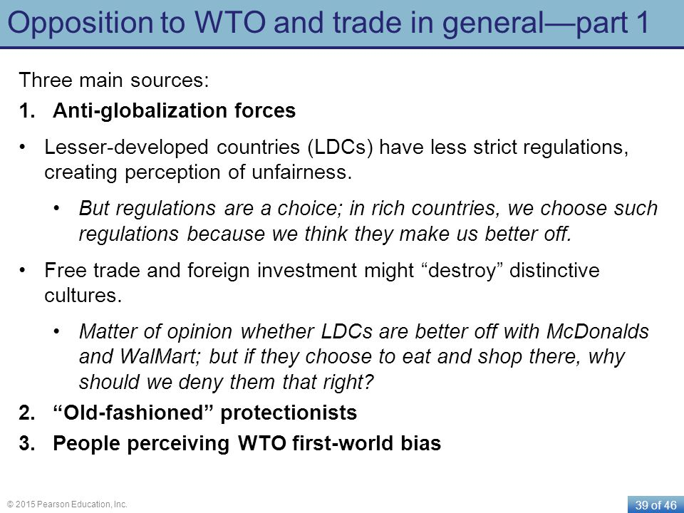39 of 46 © 2015 Pearson Education, Inc. Opposition to WTO and trade in general—part 1 Three main sources: 1.Anti-globalization forces Lesser-developed